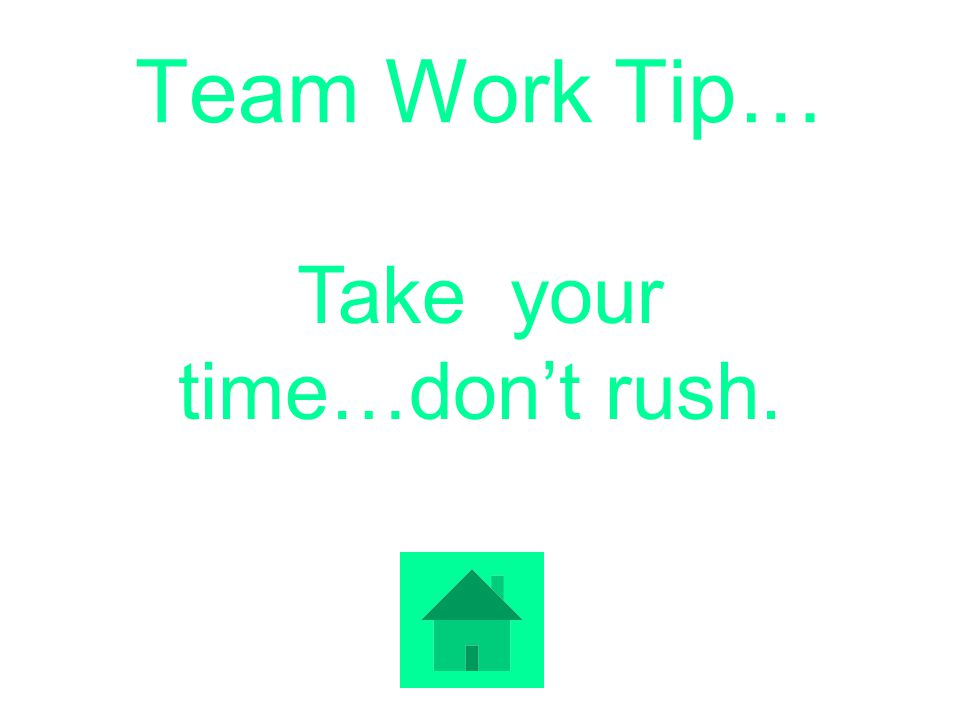 Team Work Tip… Take your time…dont rush.