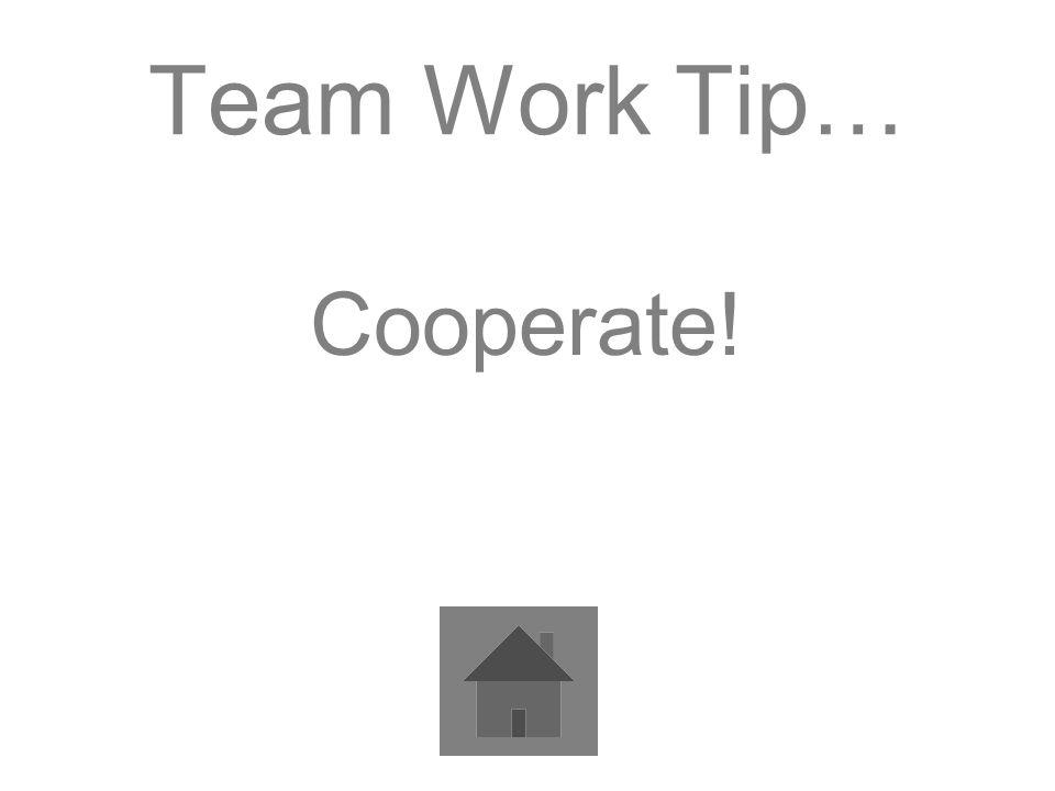 Team Work Tip… Cooperate!