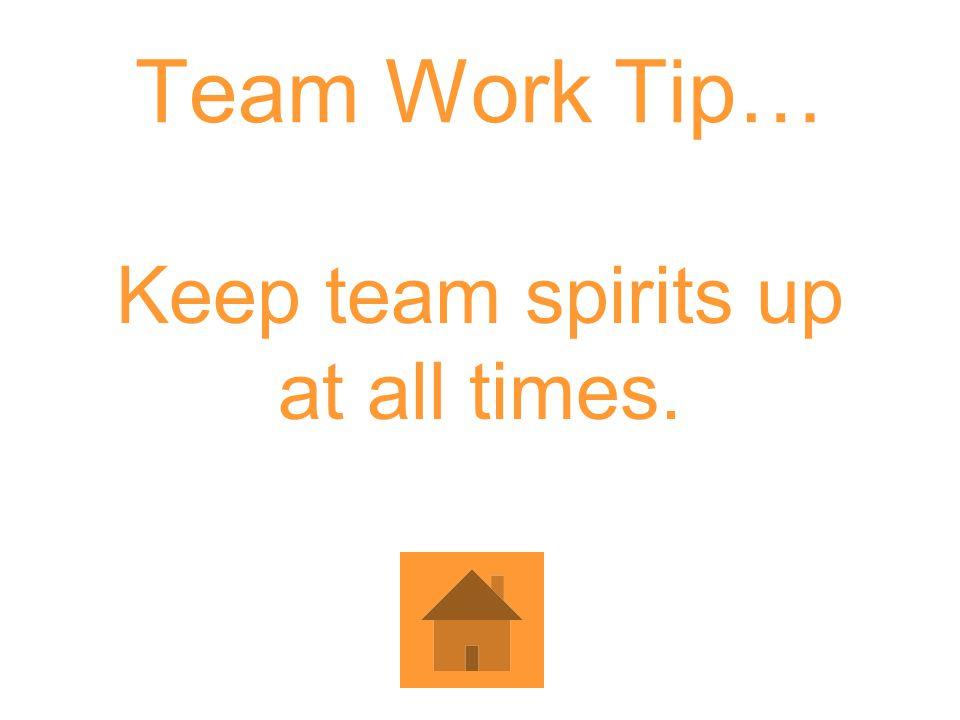 Team Work Tip… Keep team spirits up at all times.
