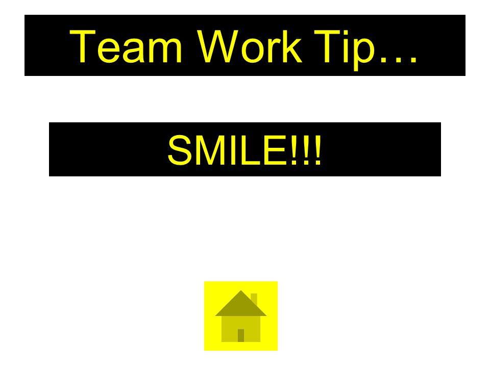 Team Work Tip… SMILE!!!