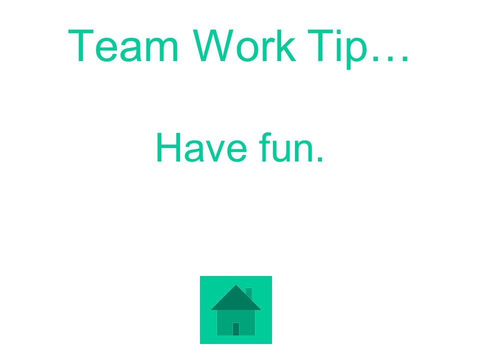 Team Work Tip… Have fun.