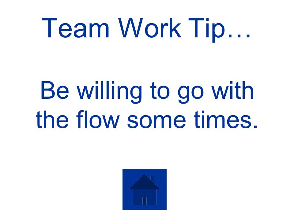 Team Work Tip… Be willing to go with the flow some times.