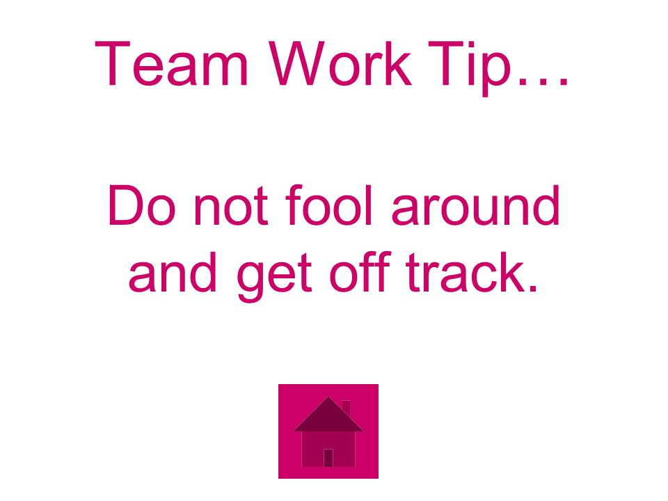 Team Work Tip… Do not fool around and get off track.