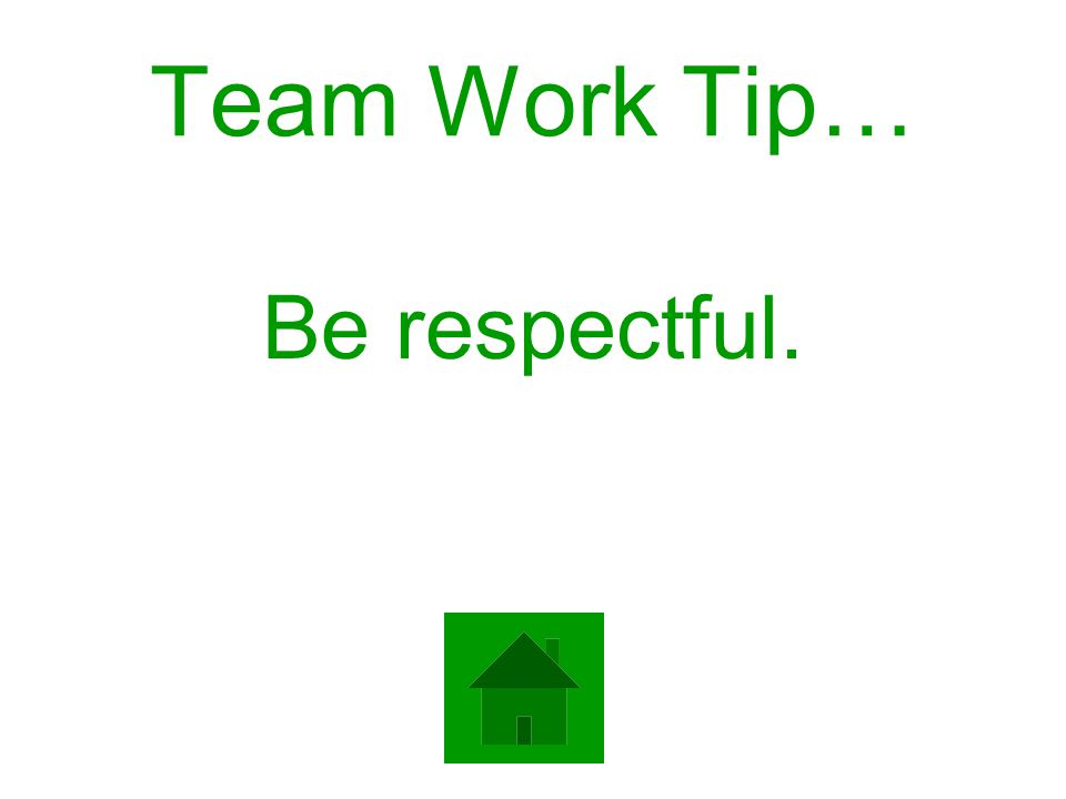 Team Work Tip… Be respectful.