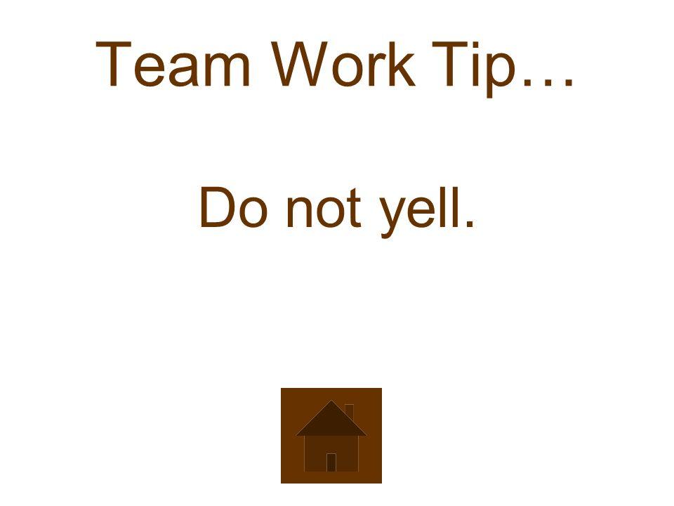 Team Work Tip… Do not yell.