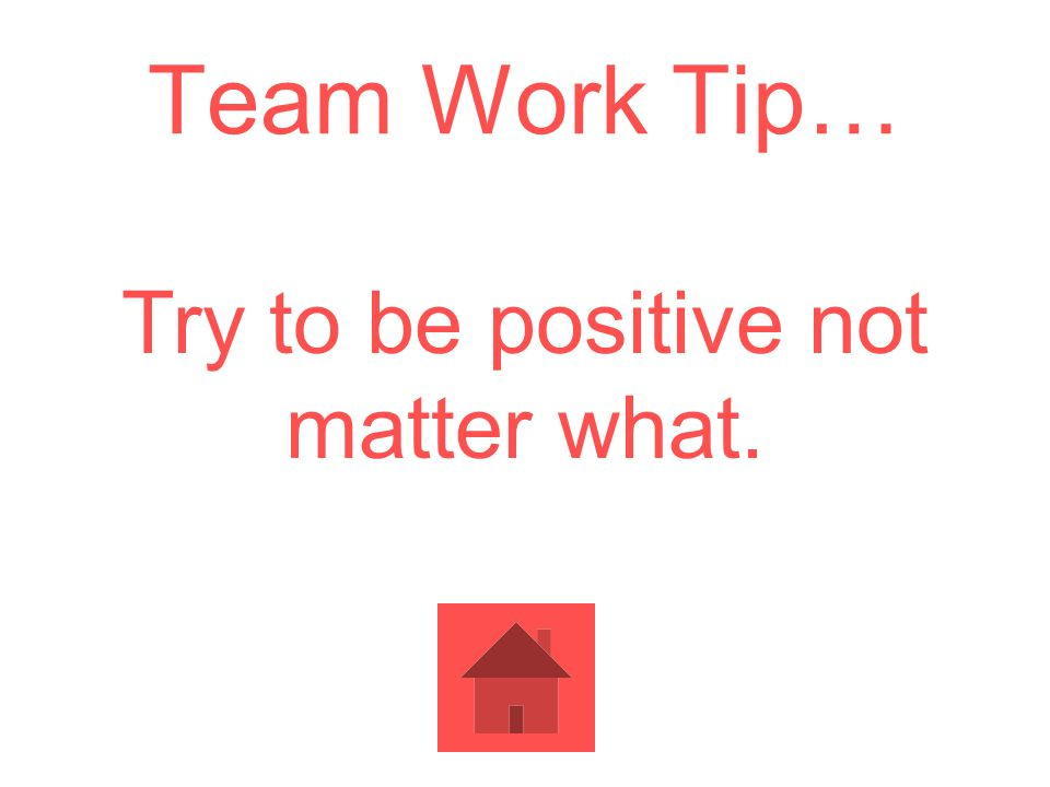 Team Work Tip… Try to be positive not matter what.