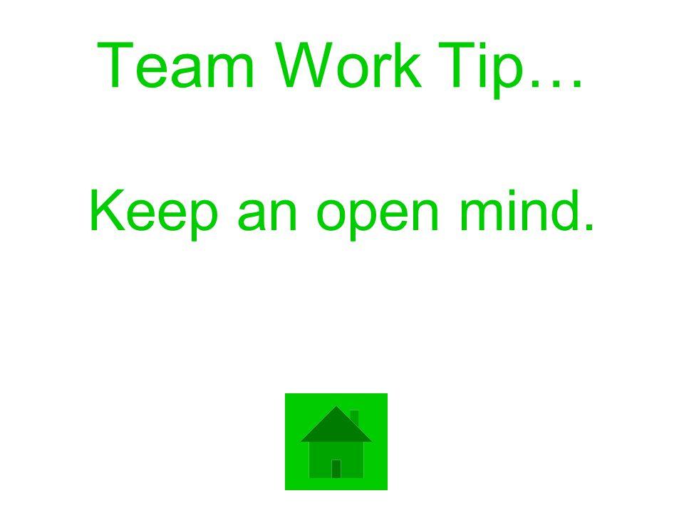 Team Work Tip… Keep an open mind.