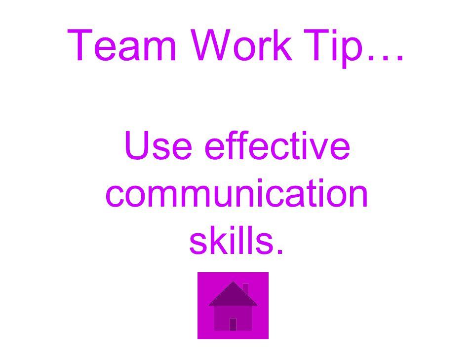 Team Work Tip… Use effective communication skills.