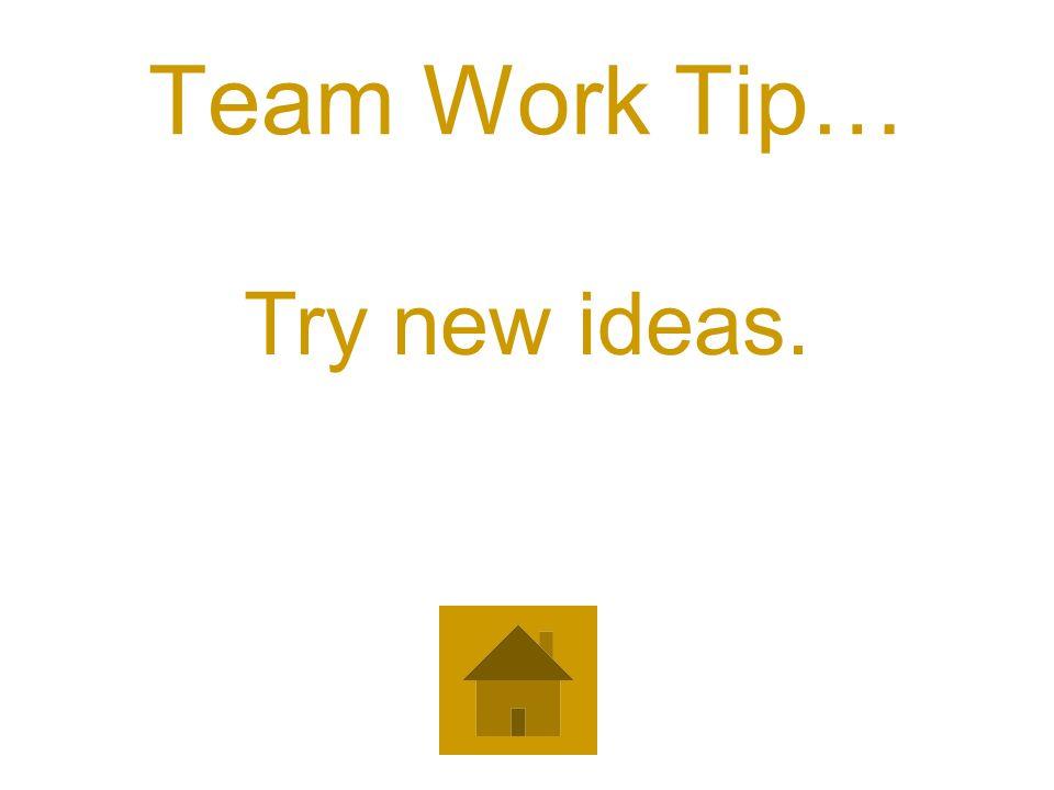 Team Work Tip… Try new ideas.