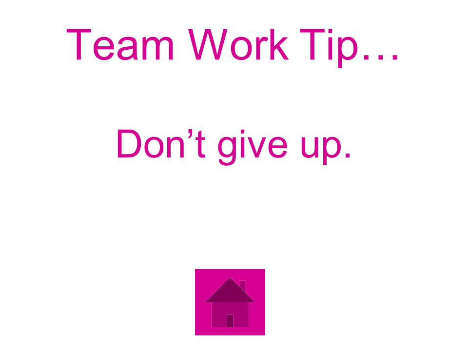 Team Work Tip… Dont give up.