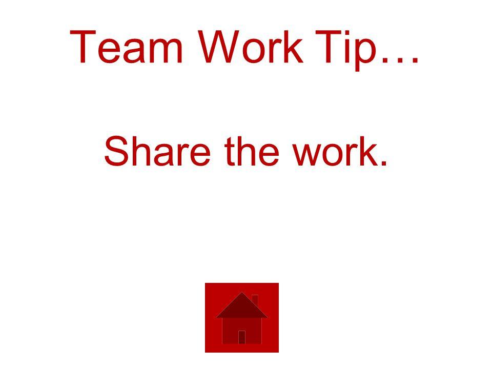 Team Work Tip… Share the work.