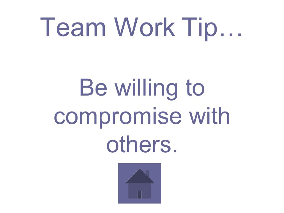 Team Work Tip… Be willing to compromise with others.