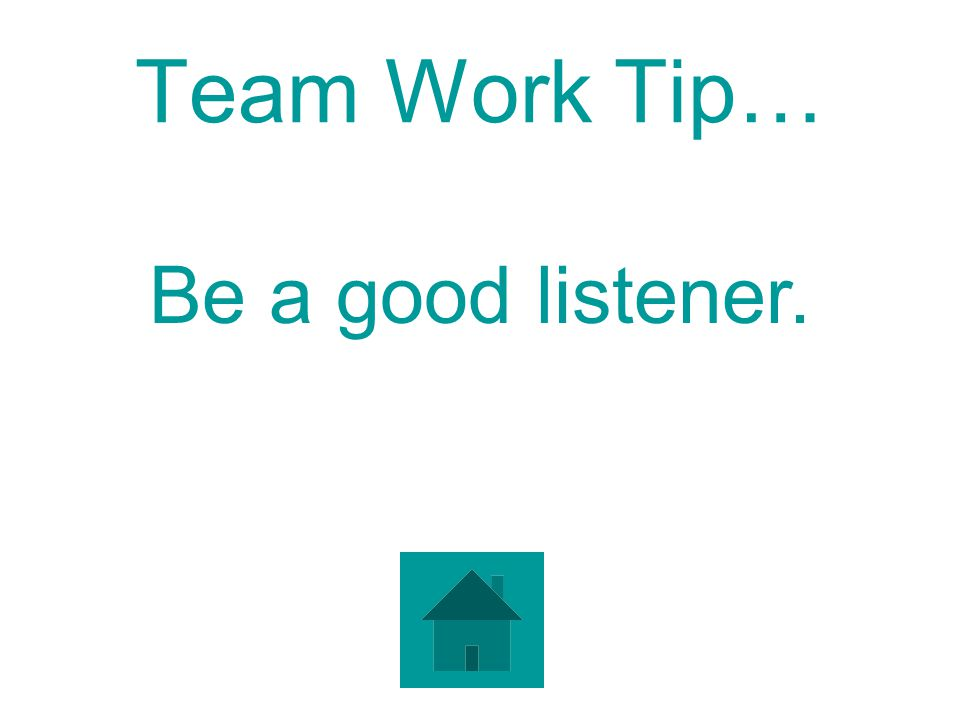 Team Work Tip… Be a good listener.