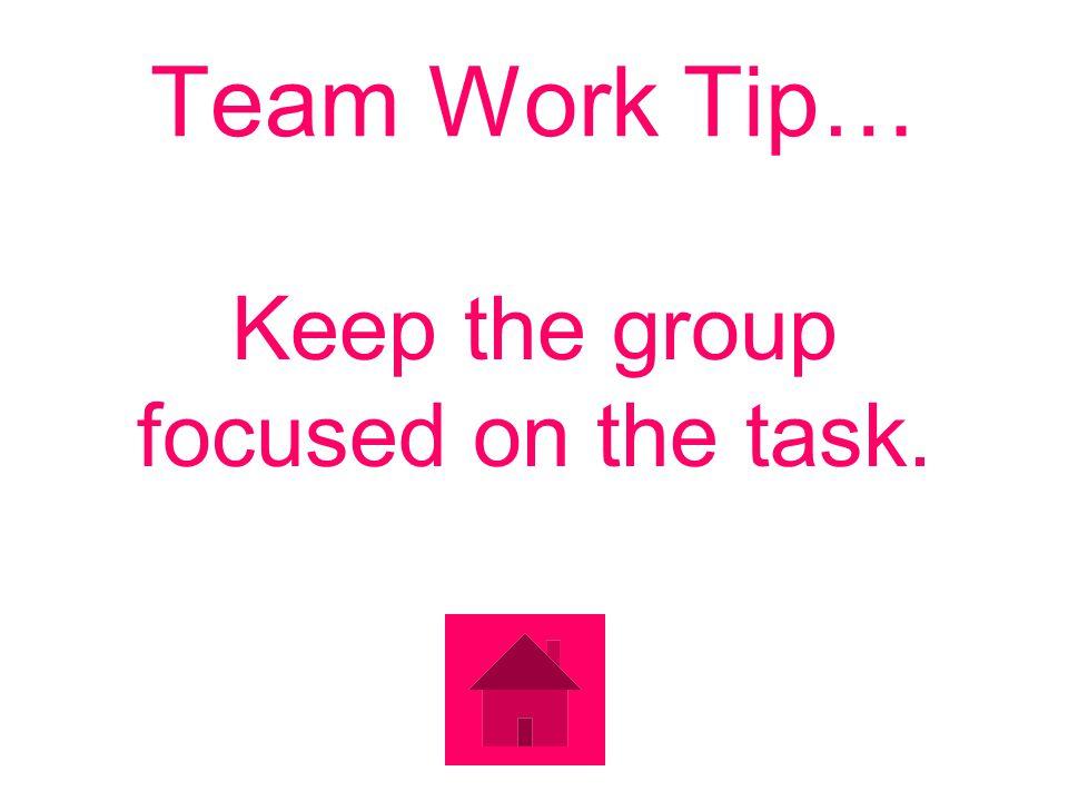 Team Work Tip… Keep the group focused on the task.
