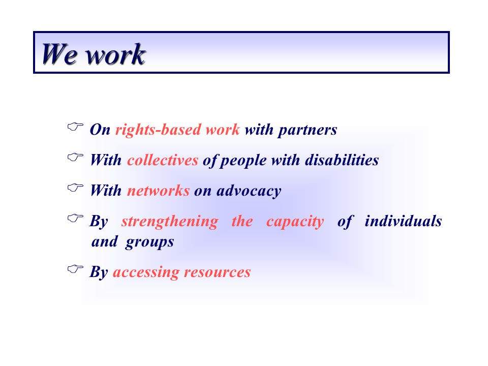 We work On rights-based work with partners With collectives of people with disabilities With networks on advocacy By strengthening the capacity of ind