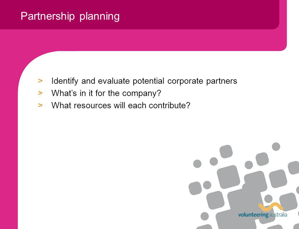 >Identify and evaluate potential corporate partners >Whats in it for the company.