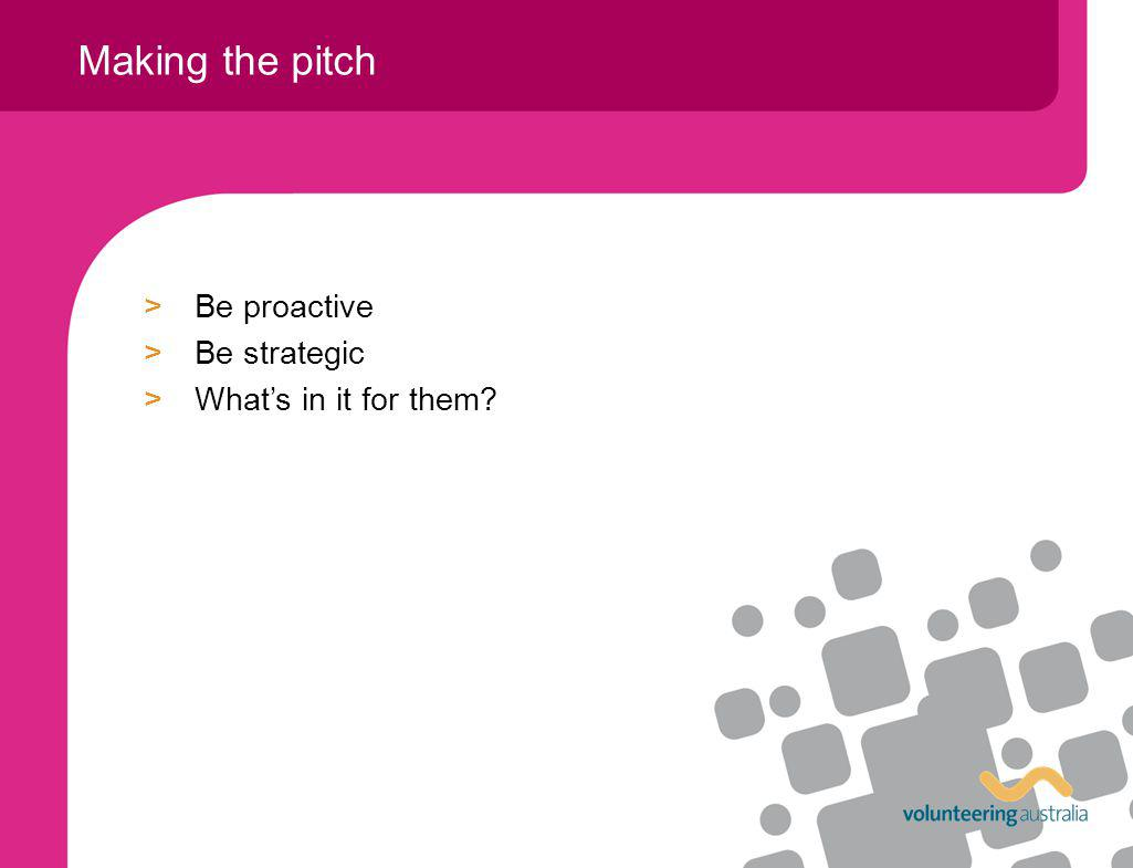 >Be proactive >Be strategic >Whats in it for them? Making the pitch