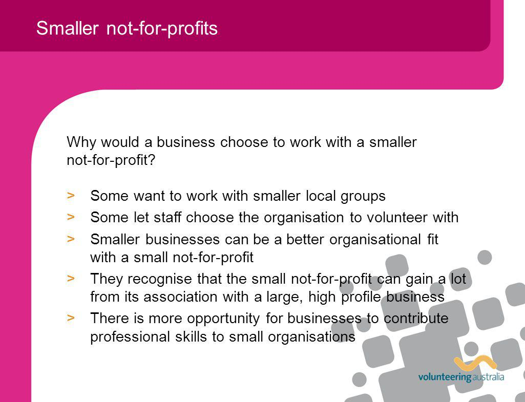 Why would a business choose to work with a smaller not-for-profit? >Some want to work with smaller local groups >Some let staff choose the organisatio
