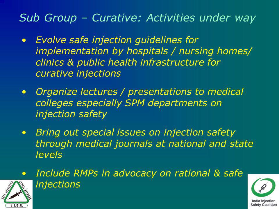 Evolve safe injection guidelines for implementation by hospitals / nursing homes/ clinics & public health infrastructure for curative injections Organize lectures / presentations to medical colleges especially SPM departments on injection safety Bring out special issues on injection safety through medical journals at national and state levels Include RMPs in advocacy on rational & safe injections Sub Group – Curative: Activities under way