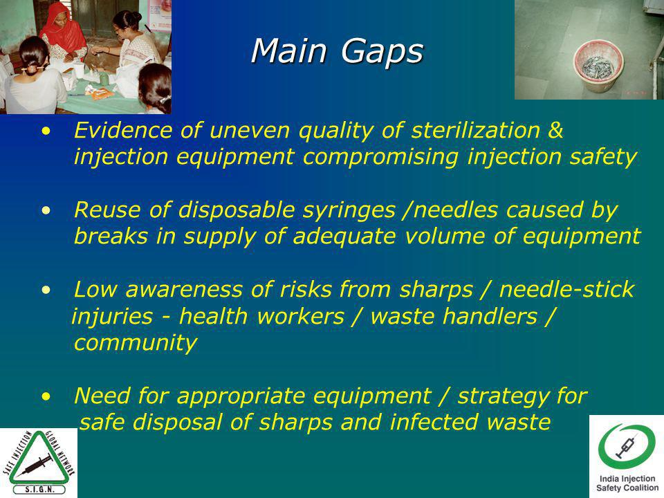 Evidence of uneven quality of sterilization & injection equipment compromising injection safety Reuse of disposable syringes /needles caused by breaks in supply of adequate volume of equipment Low awareness of risks from sharps / needle-stick injuries - health workers / waste handlers / community Need for appropriate equipment / strategy for safe disposal of sharps and infected waste Main Gaps
