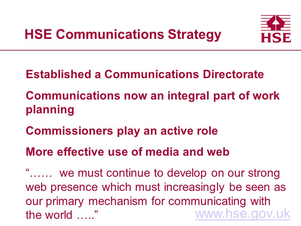HSE Communications Strategy www.hse.gov.uk Established a Communications Directorate Communications now an integral part of work planning Commissioners