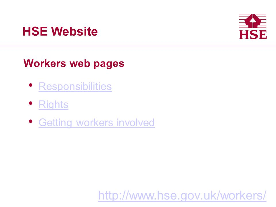 HSE Website Workers web pages http://www.hse.gov.uk/workers/ Responsibilities Rights Getting workers involved