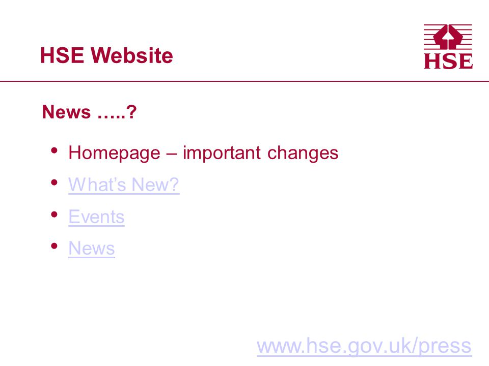 HSE Website News …..? www.hse.gov.uk/press Homepage – important changes Whats New? Events News