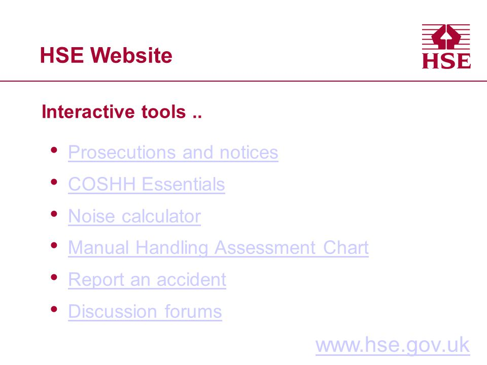 HSE Website Interactive tools.. www.hse.gov.uk Prosecutions and notices COSHH Essentials Noise calculator Manual Handling Assessment Chart Report an a