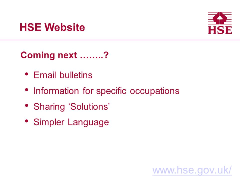 HSE Website Coming next ……..? www.hse.gov.uk/ Email bulletins Information for specific occupations Sharing Solutions Simpler Language
