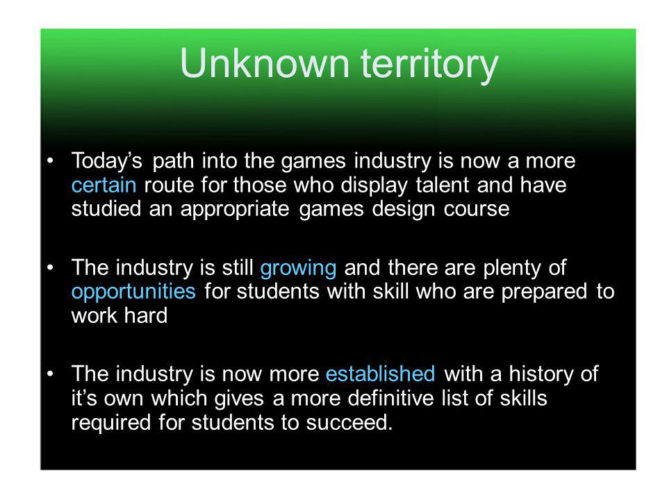 Todays path into the games industry is now a more certain route for those who display talent and have studied an appropriate games design course The industry is still growing and there are plenty of opportunities for students with skill who are prepared to work hard The industry is now more established with a history of its own which gives a more definitive list of skills required for students to succeed.