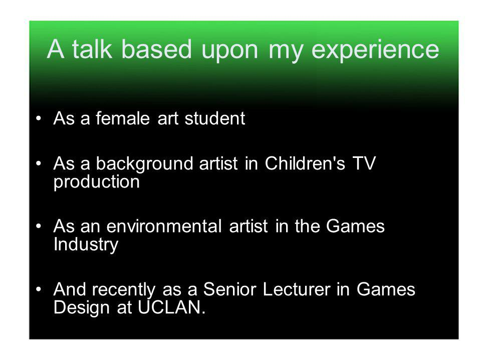 A talk based upon my experience As a female art student As a background artist in Children s TV production As an environmental artist in the Games Industry And recently as a Senior Lecturer in Games Design at UCLAN.