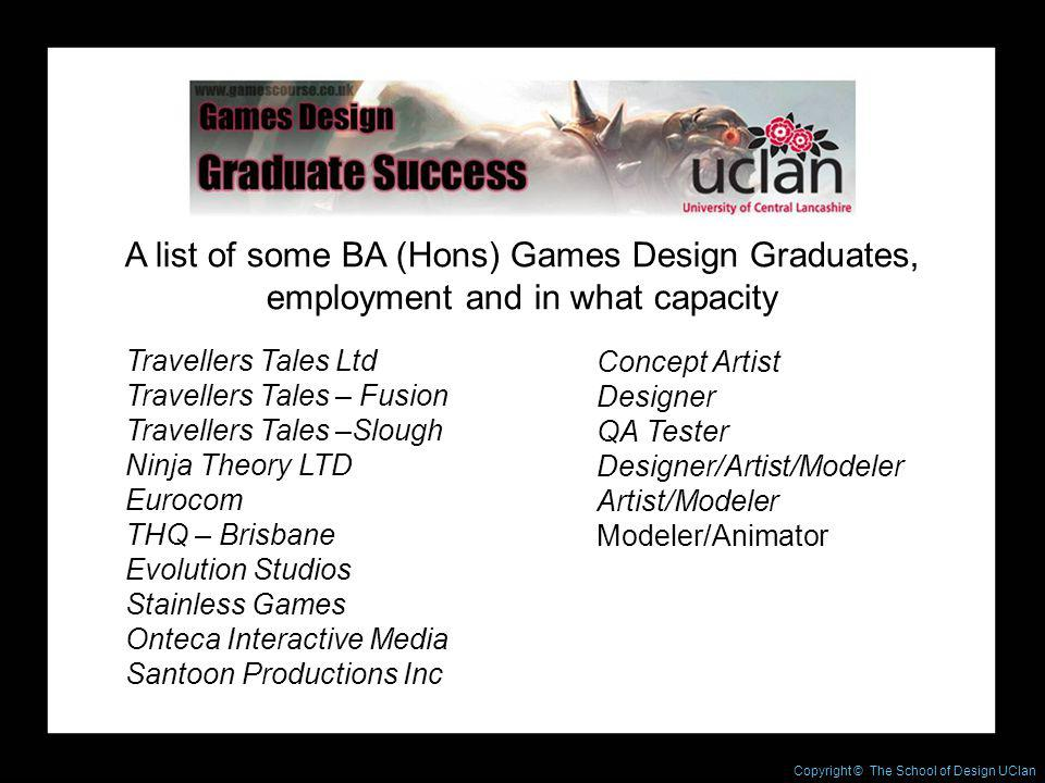 Copyright © The Northern School of Design A list of some BA (Hons) Games Design Graduates, employment and in what capacity Concept Artist Designer QA