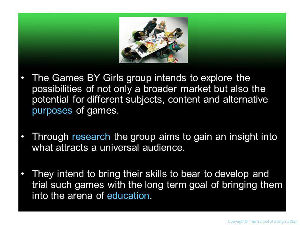The Games BY Girls group intends to explore the possibilities of not only a broader market but also the potential for different subjects, content and alternative purposes of games.