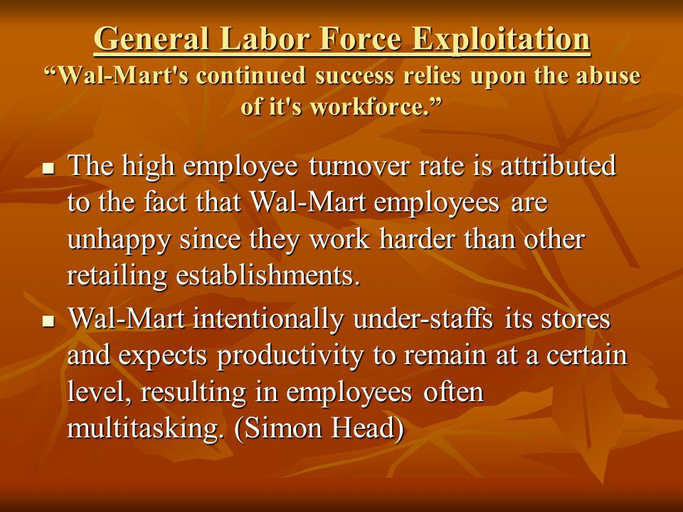 General Labor Force Exploitation Wal-Mart's continued success relies upon the abuse of it's workforce. The high employee turnover rate is attributed t