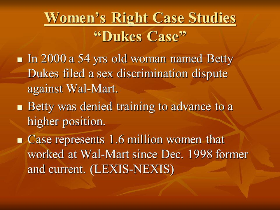 Womens Right Case Studies Dukes Case In 2000 a 54 yrs old woman named Betty Dukes filed a sex discrimination dispute against Wal-Mart. In 2000 a 54 yr