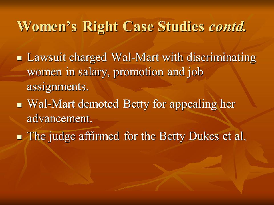 Womens Right Case Studies contd. Lawsuit charged Wal-Mart with discriminating women in salary, promotion and job assignments. Lawsuit charged Wal-Mart