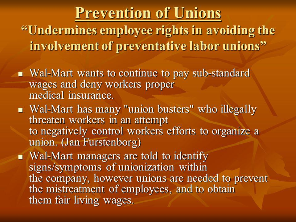 Prevention of Unions Undermines employee rights in avoiding the involvement of preventative labor unions Wal-Mart wants to continue to pay sub-standard wages and deny workers proper medical insurance.