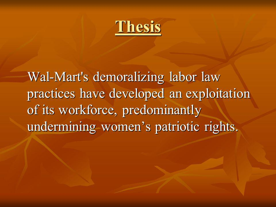 Thesis Wal-Mart's demoralizing labor law practices have developed an exploitation of its workforce, predominantly undermining womens patriotic rights.