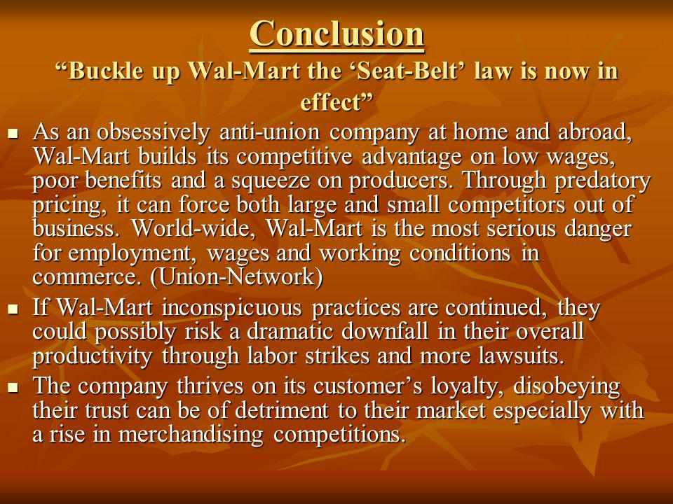 Conclusion Buckle up Wal-Mart the Seat-Belt law is now in effect As an obsessively anti-union company at home and abroad, Wal-Mart builds its competit
