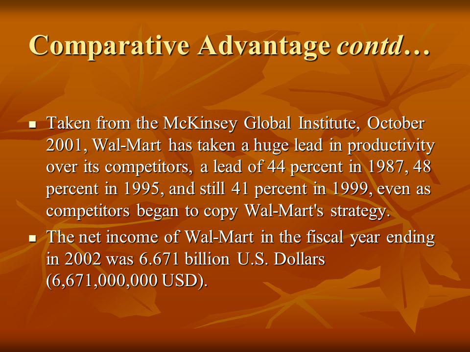 Comparative Advantage contd… Taken from the McKinsey Global Institute, October 2001, Wal-Mart has taken a huge lead in productivity over its competitors, a lead of 44 percent in 1987, 48 percent in 1995, and still 41 percent in 1999, even as competitors began to copy Wal-Mart s strategy.