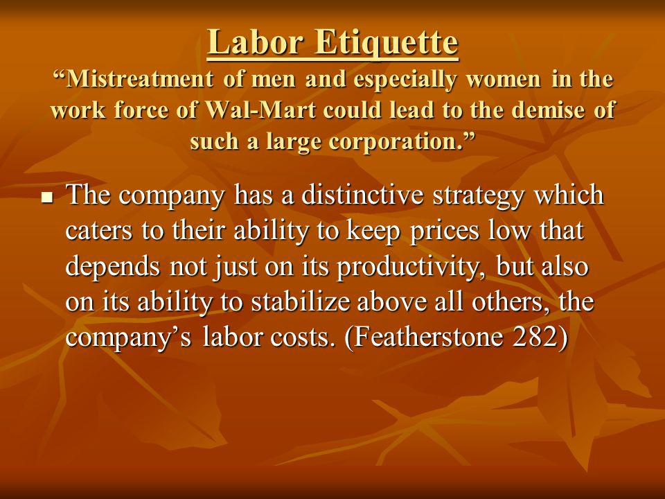 Labor Etiquette Mistreatment of men and especially women in the work force of Wal-Mart could lead to the demise of such a large corporation. The compa
