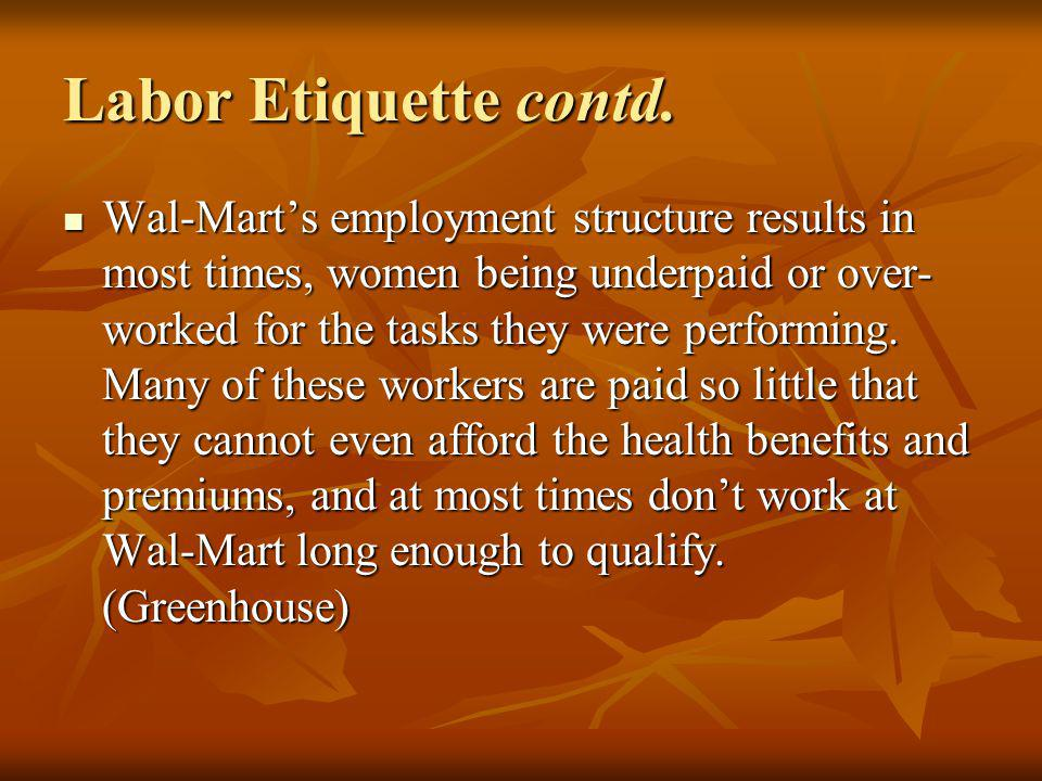 Labor Etiquette contd. Wal-Marts employment structure results in most times, women being underpaid or over- worked for the tasks they were performing.