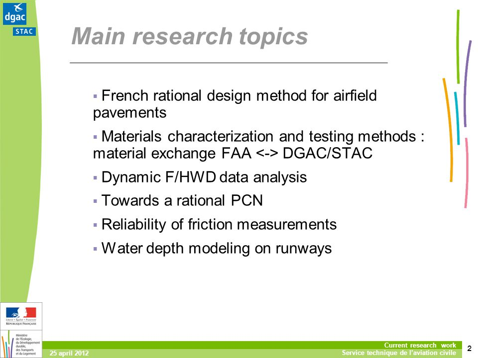 2 Current research work Service technique de laviation civile 25 april 2012 Main research topics French rational design method for airfield pavements Materials characterization and testing methods : material exchange FAA DGAC/STAC Dynamic F/HWD data analysis Towards a rational PCN Reliability of friction measurements Water depth modeling on runways