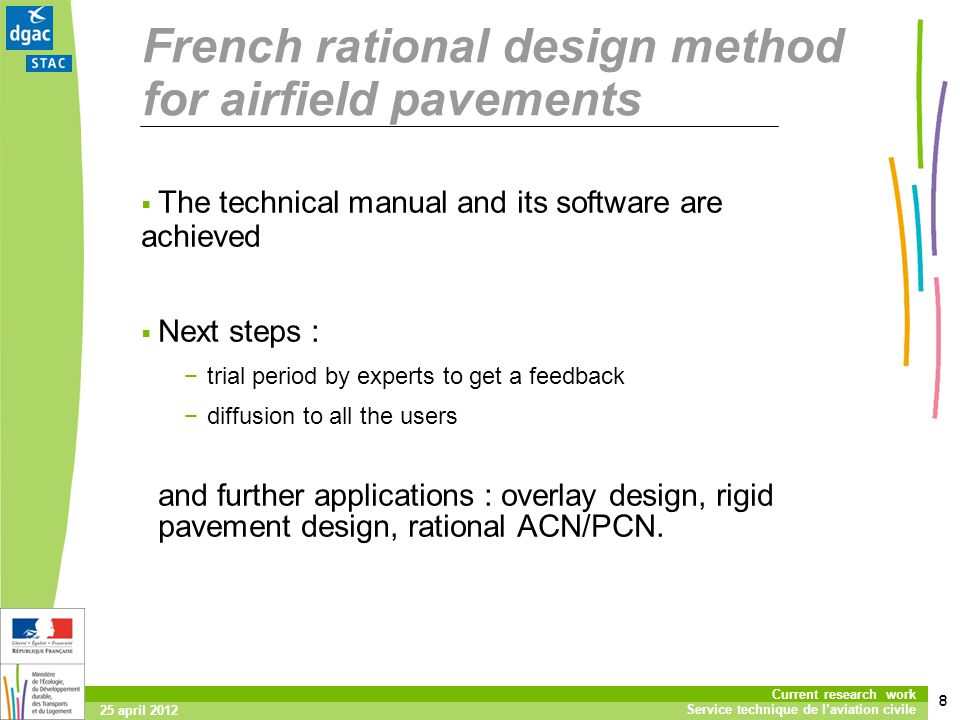 8 Current research work Service technique de laviation civile 25 april 2012 The technical manual and its software are achieved Next steps : trial period by experts to get a feedback diffusion to all the users and further applications : overlay design, rigid pavement design, rational ACN/PCN.