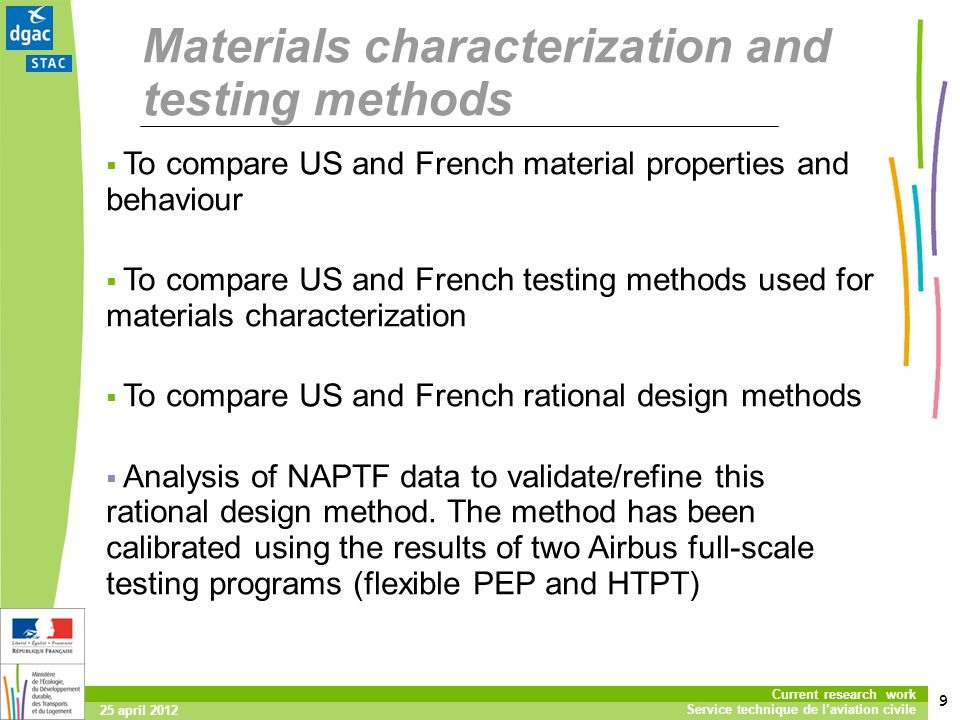 9 Current research work Service technique de laviation civile 25 april 2012 Materials characterization and testing methods To compare US and French material properties and behaviour To compare US and French testing methods used for materials characterization To compare US and French rational design methods Analysis of NAPTF data to validate/refine this rational design method.