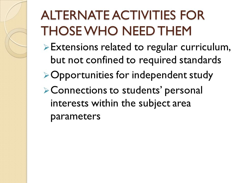 ALTERNATE ACTIVITIES FOR THOSE WHO NEED THEM Extensions related to regular curriculum, but not confined to required standards Opportunities for independent study Connections to students personal interests within the subject area parameters