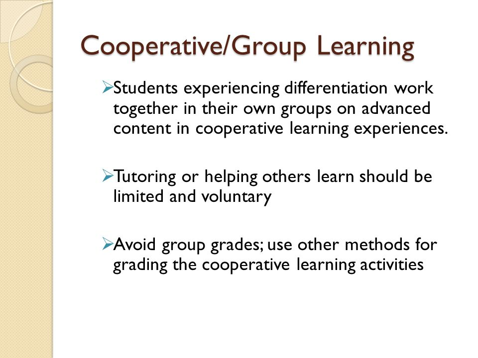 Cooperative/Group Learning Students experiencing differentiation work together in their own groups on advanced content in cooperative learning experiences.
