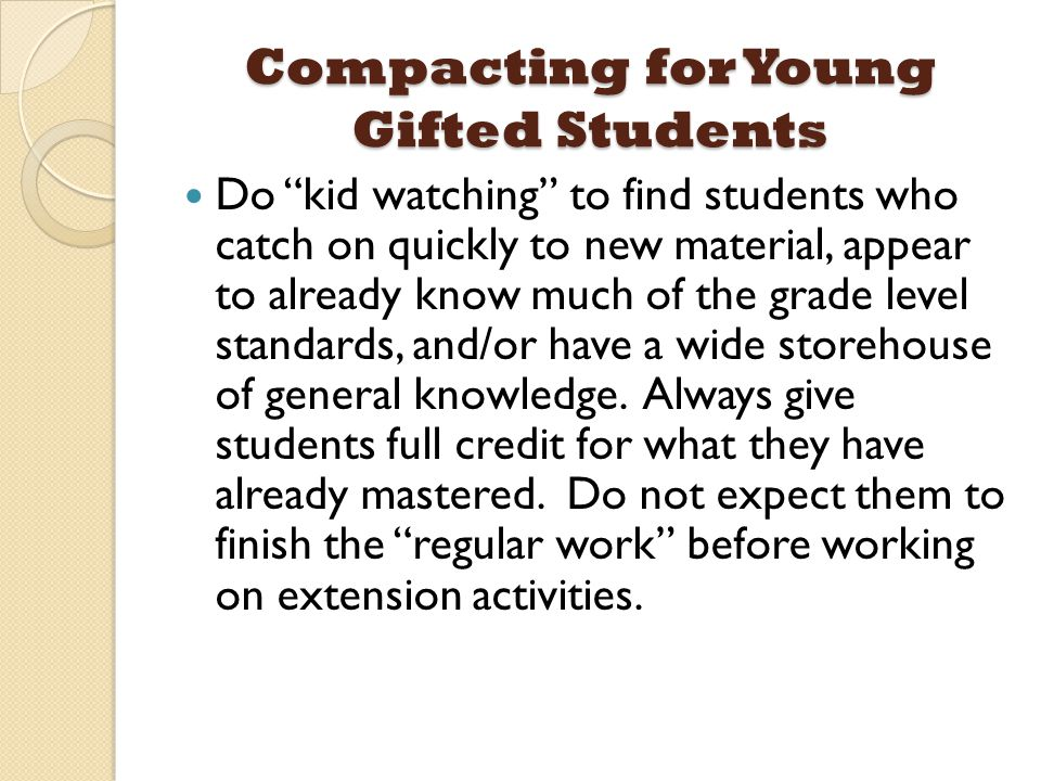 Compacting for Young Gifted Students Do kid watching to find students who catch on quickly to new material, appear to already know much of the grade level standards, and/or have a wide storehouse of general knowledge.