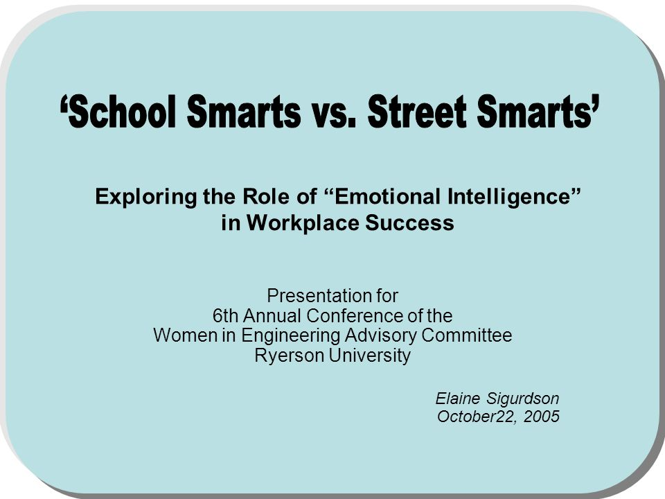 Exploring the Role of Emotional Intelligence in Workplace Success Presentation for 6th Annual Conference of the Women in Engineering Advisory Committee Ryerson University Elaine Sigurdson October22, 2005