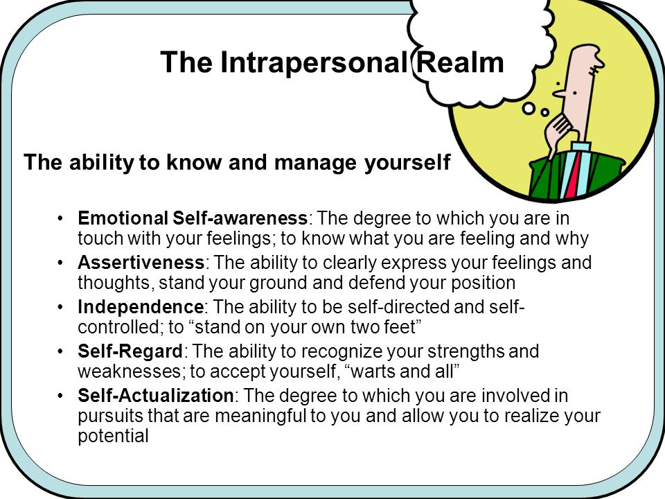 The Intrapersonal Realm The ability to know and manage yourself Emotional Self-awareness: The degree to which you are in touch with your feelings; to know what you are feeling and why Assertiveness: The ability to clearly express your feelings and thoughts, stand your ground and defend your position Independence: The ability to be self-directed and self- controlled; to stand on your own two feet Self-Regard: The ability to recognize your strengths and weaknesses; to accept yourself, warts and all Self-Actualization: The degree to which you are involved in pursuits that are meaningful to you and allow you to realize your potential